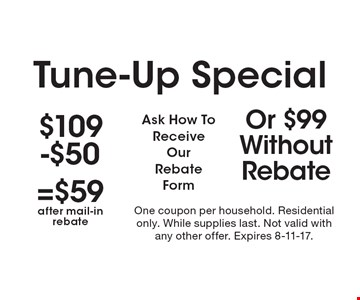 Tune-Up Special. $59 (after mail-in rebate) OR $99 without rebate. Ask How To Receive Our Rebate Form. One coupon per household. Residential only. While supplies last. Not valid with any other offer. Expires 8-11-17.