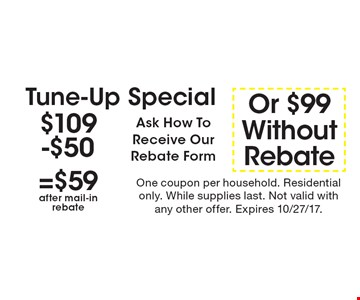 Tune-up special: $59 after main in rebate OR $99 without rebate. Ask how to receive our rebate form. One coupon per household. Residential only. While supplies last. Not valid with any other offer. Expires 10/27/17.