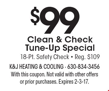 $99 Clean & Check Tune-Up Special 18-Pt. Safety Check - Reg. $109. With this coupon. Not valid with other offers or prior purchases. Expires 2-3-17.