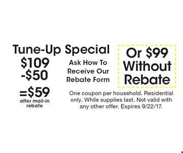 $109-$50=$59after mail-inrebateOr $99WithoutRebateTune-Up Special Ask How To Receive Our Rebate Form. One coupon per household. Residential only. While supplies last. Not valid with any other offer. Expires 9/22/17.