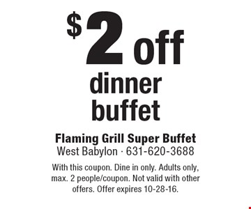 $2 off dinner buffet. With this coupon. Dine in only. Adults only, max. 2 people/coupon. Not valid with other offers. Offer expires 10-28-16.