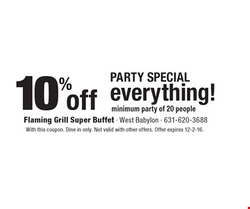 Party Special. 10% off everything! Minimum party of 20 people. With this coupon. Dine in only. Not valid with other offers. Offer expires 12-2-16.