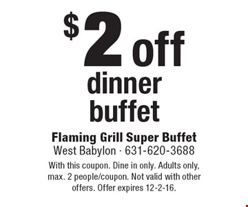 $2 off dinner buffet. With this coupon. Dine in only. Adults only, max. 2 people/coupon. Not valid with other offers. Offer expires 12-2-16.