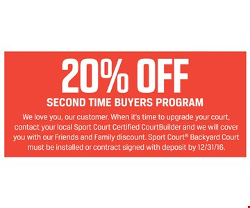 20% off second time buyers program. We love you, our customer. When it's time to upgrade your court, contact your local Sport Court Certified CourtBuilder and we will cover you with our Friends and Family discount. Sport Court® Backyard Court must be installed or contract signed with deposit by 12/31/16.