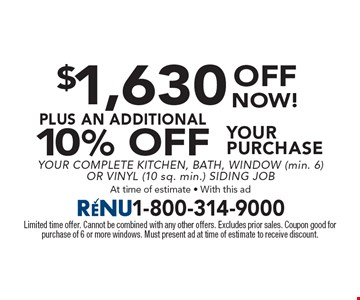 $1,630 Off your purchase plus an additional 10% Off. Your Complete Kitchen, Bath, Window (min. 6) Or Vinyl (10 sq. min.) Siding Job. At time of estimate - With this ad. Limited time offer. Cannot be combined with any other offers. Excludes prior sales. Coupon good for purchase of 6 or more windows. Must present ad at time of estimate to receive discount.