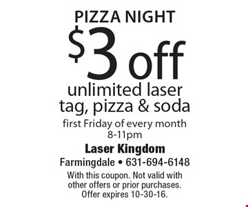 Pizza Night $3 off unlimited laser tag, pizza & soda. First Friday of every month, 8-11pm. With this coupon. Not valid with other offers or prior purchases. Offer expires 10-30-16.