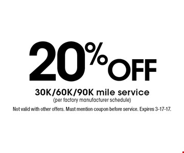 20% off 30K/60K/90K mile service (per factory manufacturer schedule). Not valid with other offers. Must mention coupon before service. Expires 3-17-17.