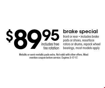 $89.95 brake special front or rear - includes brake pads or shoes, resurface rotors or drums, repack wheel bearings, most models apply includes free tire rotation. Metallic or semi-metallic pads extra. Not valid with other offers. Must mention coupon before service. Expires 3-17-17.