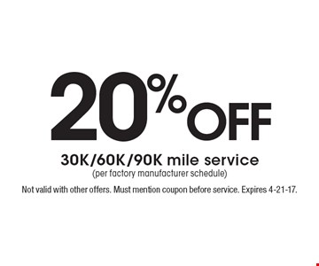 20% off 30K/60K/90K mile service(per factory manufacturer schedule). Not valid with other offers. Must mention coupon before service. Expires 4-21-17.