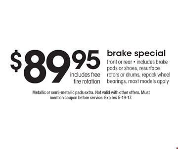 $89.95 brake special front or rear - includes brake pads or shoes, resurface rotors or drums, repack wheel bearings, most models apply includes free tire rotation. Metallic or semi-metallic pads extra. Not valid with other offers. Must mention coupon before service. Expires 5-19-17.