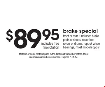 $89.95 brake special. Front or rear. Includes brake pads or shoes, resurface rotors or drums, repack wheel bearings, most models apply includes free tire rotation. Metallic or semi-metallic pads extra. Not valid with other offers. Must mention coupon before service. Expires 7-21-17.