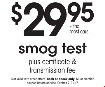 Smog test plus certificate & transmission fee. $29.95 + tax. Most cars. Not valid with other offers. Cash or check only. Must mention coupon before service. Expires 7-21-17.