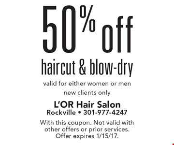 50% off haircut & blow-dry. Valid for either women or men new clients only. With this coupon. Not valid with other offers or prior services. Offer expires 1/15/17.
