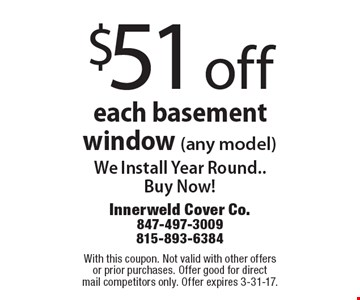 $51 off each basement window (any model) We Install Year Round..Buy Now!. With this coupon. Not valid with other offers or prior purchases. Offer good for direct mail competitors only. Offer expires 3-31-17.