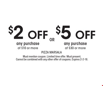 $2 OFF $5 OFF OR any purchase of $10 or more any purchase of $30 or more . Must mention coupon. Limited time offer. Must present. Cannot be combined with any other offer of coupons. Expires 2-2-18.