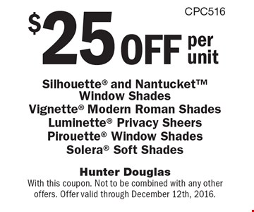 $25 off per unit Silhouette and Nantucket Window Shades Vignette Modern Roman Shades Luminette Privacy Sheers Pirouette Window Shades Solera Soft Shades. With this coupon. Not to be combined with any other offers. Offer valid through December 12th, 2016.
