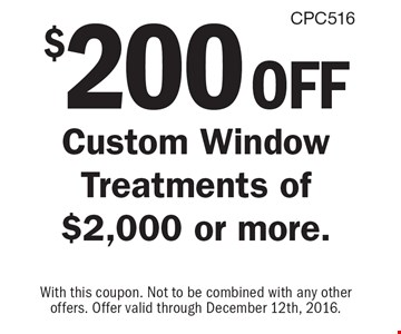 $200 off Custom Window Treatments of $2,000 or more.. With this coupon. Not to be combined with any other offers. Offer valid through December 12th, 2016.