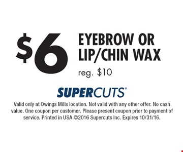 $6 Eyebrow or Lip/Chin Wax reg. $10. Valid only at Owings Mills location. Not valid with any other offer. No cash value. One coupon per customer. Please present coupon prior to payment of service. Printed in USA ©2016 Supercuts Inc. Expires 10/31/16.