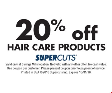 20% off hair care Products. Valid only at Owings Mills location. Not valid with any other offer. No cash value. One coupon per customer. Please present coupon prior to payment of service. Printed in USA ©2016 Supercuts Inc. Expires 10/31/16.