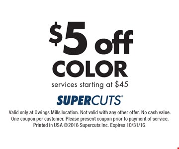 $5 off Color services starting at $45. Valid only at Owings Mills location. Not valid with any other offer. No cash value. One coupon per customer. Please present coupon prior to payment of service. Printed in USA ©2016 Supercuts Inc. Expires 10/31/16.
