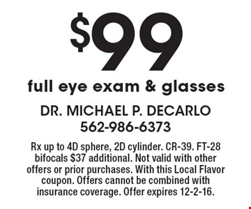 $99 full eye exam & glasses. Rx up to 4D sphere, 2D cylinder. CR-39. FT-28 bifocals $37 additional. Not valid with other offers or prior purchases. With this Local Flavor coupon. Offers cannot be combined with insurance coverage. Offer expires 12-2-16.