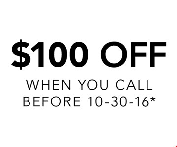 $100 Off. When you call before 10-30-16*