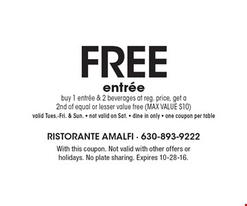 FREE entree buy 1 entree & 2 beverages at reg. price, get a 2nd of equal or lesser value free (MAX VALUE $10)valid Tues.-Fri. & Sun. - not valid on Sat. - dine in only - one coupon per table. With this coupon. Not valid with other offers or holidays. No plate sharing. Expires 10-28-16.