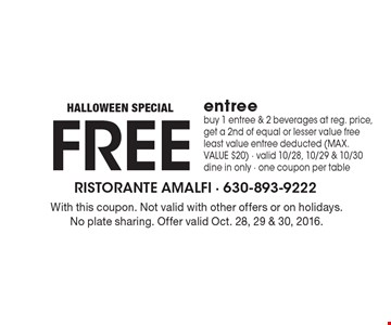 HALLOWEEN SPECIAL! Free entree. Buy 1 entree & 2 beverages at reg. price, get a 2nd of equal or lesser value free. Least value entree deducted (MAX. VALUE $20). Valid 10/28, 10/29 & 10/30. Dine in only. One coupon per table. With this coupon. Not valid with other offers or on holidays. No plate sharing. Offer valid Oct. 28, 29 & 30, 2016.