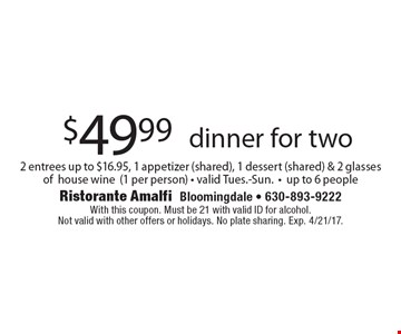 $49.99 dinner for two 2 entrees up to $16.95, 1 appetizer (shared), 1 dessert (shared) & 2 glasses of house wine (1 per person) - valid Tues.-Sun.-up to 6 people. With this coupon. Must be 21 with valid ID for alcohol.Not valid with other offers or holidays. No plate sharing. Exp. 4/21/17.