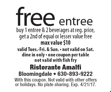 free entree buy 1 entree & 2 beverages at reg. price, get a 2nd of equal or lesser value free max value $10 valid Tues.-Fri. & Sun. - not valid on Sat. dine in only - one coupon per table not valid with fish fry. With this coupon. Not valid with other offers or holidays. No plate sharing. Exp. 4/21/17.