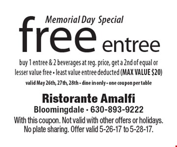 Memorial Day Special free entree buy 1 entree & 2 beverages at reg. price, get a 2nd of equal or lesser value free - least value entree deducted (MAX VALUE $20) valid May 26th, 27th, 28th - dine in only - one coupon per table. With this coupon. Not valid with other offers or holidays. No plate sharing. Offer valid 5-26-17 to 5-28-17.
