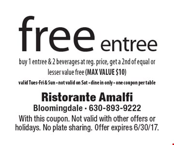 Free entree buy 1 entree & 2 beverages at reg. price, get a 2nd of equal or lesser value free (MAX VALUE $10) valid Tues-Fri & Sun - not valid on Sat - dine in only - one coupon per table. With this coupon. Not valid with other offers or holidays. No plate sharing. Offer expires 6/30/17.