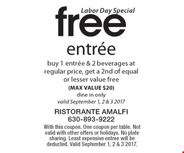 Labor Day Special free entree buy 1 entree & 2 beverages at regular price, get a 2nd of equal or lesser value free (MAX VALUE $20) dine in only valid September 1, 2 & 3 2017. With this coupon. One coupon per table. Not valid with other offers or holidays. No plate sharing. Least expensive entree will be deducted. Valid September 1, 2 & 3 2017.
