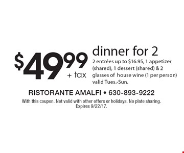 $49.99 + tax dinner for 2. 2 entrees up to $16.95, 1 appetizer (shared), 1 dessert (shared) & 2 glasses ofhouse wine (1 per person)valid Tues.-Sun. With this coupon. Not valid with other offers or holidays. No plate sharing. Expires 9/22/17.