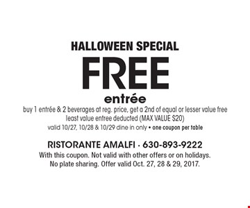 HALLOWEEN SPECIAL FREE entree buy 1 entree & 2 beverages at reg. price, get a 2nd of equal or lesser value free least value entree deducted (MAX VALUE $20)valid 10/27, 10/28 & 10/29 dine in only - one coupon per table. With this coupon. Not valid with other offers or on holidays. No plate sharing. Offer valid Oct. 27, 28 & 29, 2017.