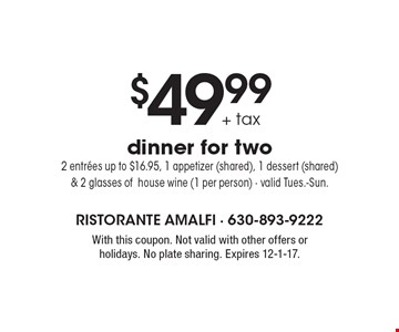 $49.99+ tax dinner for two 2 entrees up to $16.95, 1 appetizer (shared), 1 dessert (shared) & 2 glasses ofhouse wine (1 per person) - valid Tues.-Sun.. With this coupon. Not valid with other offers or holidays. No plate sharing. Expires 12-1-17.