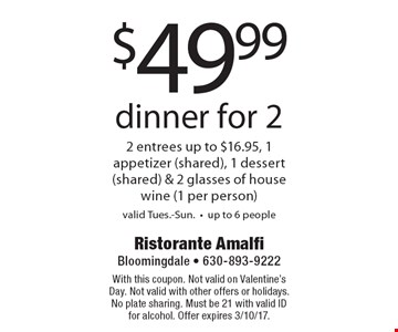 $49.99 dinner for 2 2 entrees up to $16.95, 1 appetizer (shared), 1 dessert (shared) & 2 glasses of house wine (1 per person)valid Tues.-Sun.-up to 6 people. With this coupon. Not valid on Valentine's Day. Not valid with other offers or holidays. No plate sharing. Must be 21 with valid ID for alcohol. Offer expires 3/10/17.