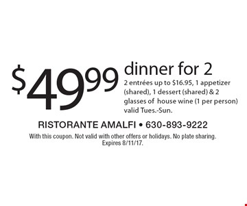 $49.99 dinner for 2 2 entrees up to $16.95, 1 appetizer (shared), 1 dessert (shared) & 2 glasses of house wine (1 per person) valid Tues.-Sun. With this coupon. Not valid with other offers or holidays. No plate sharing. Expires 8/11/17.