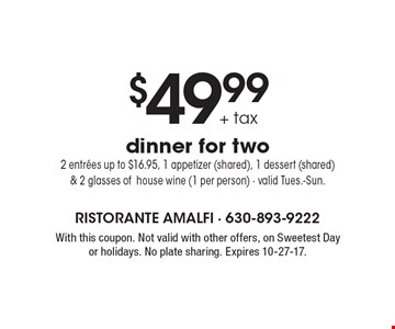 $49.99+ tax dinner for two 2 entrees up to $16.95, 1 appetizer (shared), 1 dessert (shared) & 2 glasses ofhouse wine (1 per person) - valid Tues.-Sun.. With this coupon. Not valid with other offers, on Sweetest Day or holidays. No plate sharing. Expires 10-27-17.