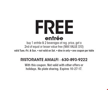 FREE entree buy 1 entree & 2 beverages at reg. price, get a 2nd of equal or lesser value free (MAX VALUE $10)valid Tues.-Fri. & Sun. - not valid on Sat. - dine in only - one coupon per table. With this coupon. Not valid with other offers or holidays. No plate sharing. Expires 10-27-17.