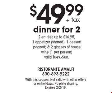 $49.99+ tax dinner for 22 entrees up to $16.95, 1 appetizer (shared), 1 dessert (shared) & 2 glasses of house wine (1 per person)valid Tues.-Sun. . With this coupon. Not valid with other offers or on holidays. No plate sharing. Expires 2/2/18.