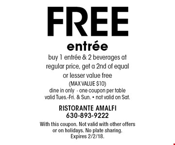 FREE entree. Buy 1 entree & 2 beverages at regular price, get a 2nd of equal or lesser value free (MAX VALUE $10). Dine in only. One coupon per table. Valid Tues.-Fri. & Sun. Not valid on Sat. With this coupon. Not valid with other offers or on holidays. No plate sharing. Expires 2/2/18.