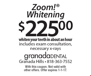 $225.00 Zoom! Whitening. Whiten your teeth in about an hour. Includes exam consultation, necessary x-rays. With this coupon. Not valid with other offers. Offer expires 1-1-17.