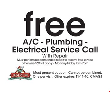 Free A/C - Plumbing -Electrical Service Call. With Repair Must perform recommended repair to receive free service otherwise $69 will apply - Monday-Friday 7am-7pm. Must present coupon. Cannot be combined.One per visit. Offer expires 11-11-16. CMAG1