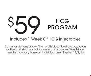 $59 HCG program Includes 1 Week Of HCG Injectables. Some restrictions apply. The results described are based on active and strict participation in our program. Weight loss results may vary base on individual user. Expires 12/2/16