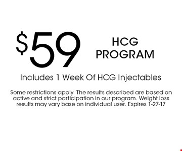 $59 HCG program Includes 1 Week Of HCG Injectables . Some restrictions apply. The results described are based on active and strict participation in our program. Weight loss results may vary base on individual user. Expires 1-27-17