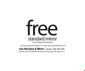 free standard mirror NOT TO EXCEED 90 UNITED INCHES with the purchase & installation of a shower door valued at $800 or more. With this coupon. Not valid with other offers or prior purchases. Offer expires 1/1/17.