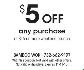 $5 OFF any purchase of $15 or more. Weekend brunch. With this coupon. Not valid with other offers. Not valid on holidays. Expires 11-11-16.