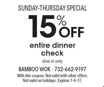 Sunday-thursday special 15%OFF entire dinner check-dine in only. With this coupon. Not valid with other offers. Not valid on holidays. Expires 1-6-17.