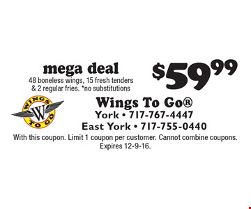 $59.99 mega deal 48 boneless wings, 15 fresh tenders & 2 regular fries. *no substitutions. With this coupon. Limit 1 coupon per customer. Cannot combine coupons. Expires 12-9-16.